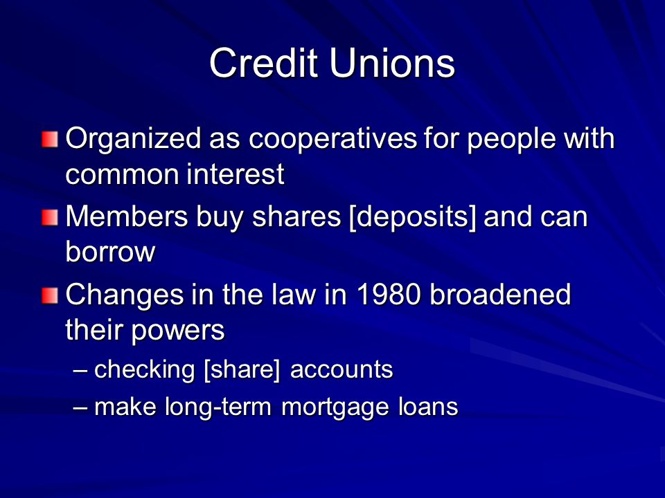 Credit Unions Organized as cooperatives for people with common interest. Members buy shares [deposits] and can borrow.